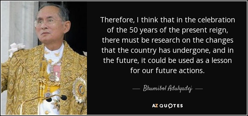 Therefore, I think that in the celebration of the 50 years of the present reign, there must be research on the changes that the country has undergone, and in the future, it could be used as a lesson for our future actions. - Bhumibol Adulyadej