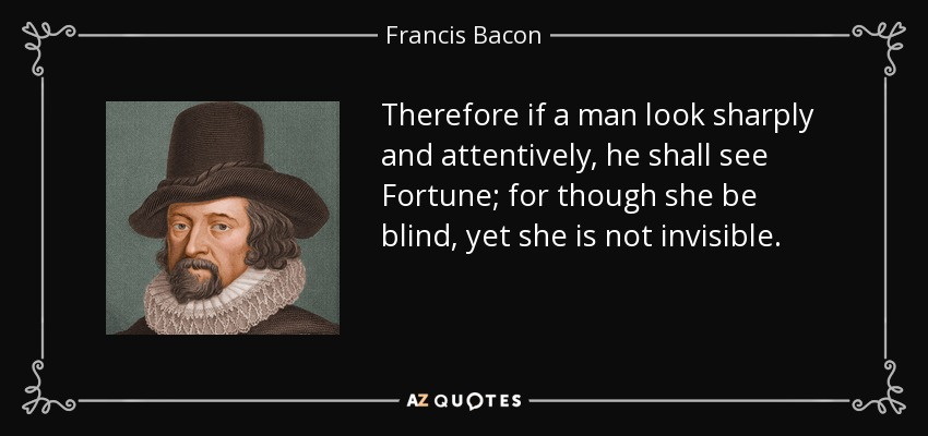 Therefore if a man look sharply and attentively, he shall see Fortune; for though she be blind, yet she is not invisible. - Francis Bacon
