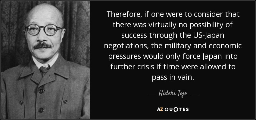 Therefore, if one were to consider that there was virtually no possibility of success through the US-Japan negotiations, the military and economic pressures would only force Japan into further crisis if time were allowed to pass in vain. - Hideki Tojo