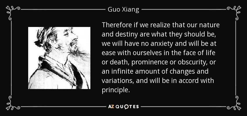 Therefore if we realize that our nature and destiny are what they should be, we will have no anxiety and will be at ease with ourselves in the face of life or death, prominence or obscurity, or an infinite amount of changes and variations, and will be in accord with principle. - Guo Xiang