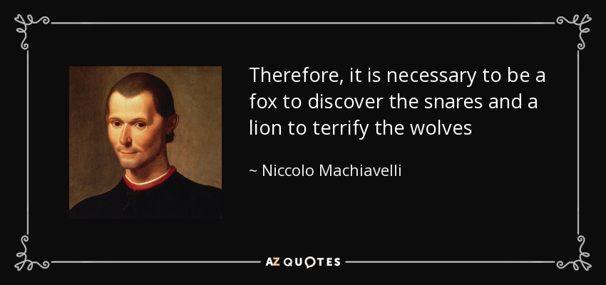 Therefore, it is necessary to be a fox to discover the snares and a lion to terrify the wolves - Niccolo Machiavelli