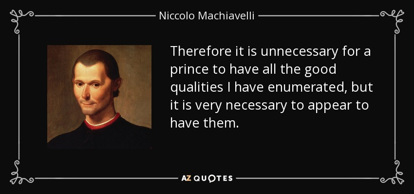 Therefore it is unnecessary for a prince to have all the good qualities I have enumerated, but it is very necessary to appear to have them. - Niccolo Machiavelli