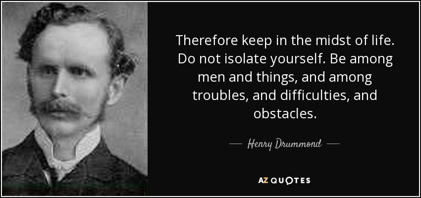 Therefore keep in the midst of life. Do not isolate yourself. Be among men and things, and among troubles, and difficulties, and obstacles. - Henry Drummond