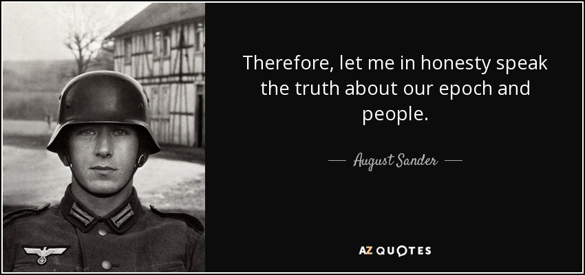 Therefore, let me in honesty speak the truth about our epoch and people. - August Sander