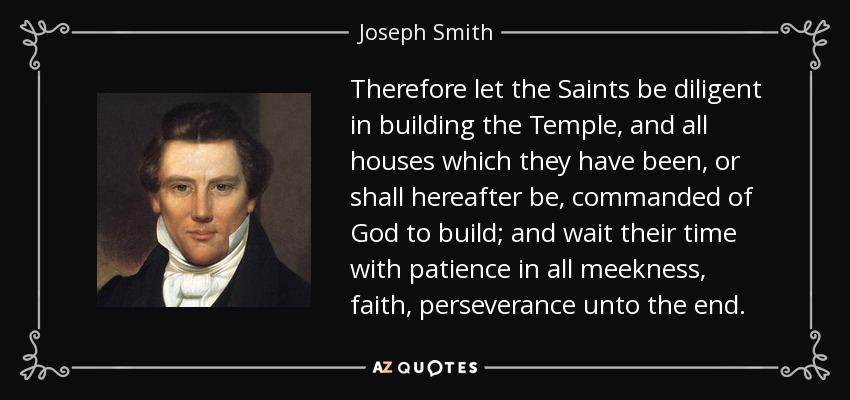 Therefore let the Saints be diligent in building the Temple, and all houses which they have been, or shall hereafter be, commanded of God to build; and wait their time with patience in all meekness, faith, perseverance unto the end. - Joseph Smith, Jr.
