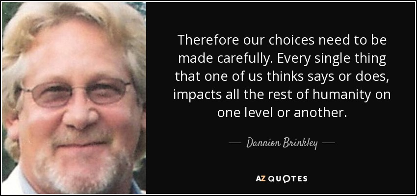 Therefore our choices need to be made carefully. Every single thing that one of us thinks says or does, impacts all the rest of humanity on one level or another. - Dannion Brinkley