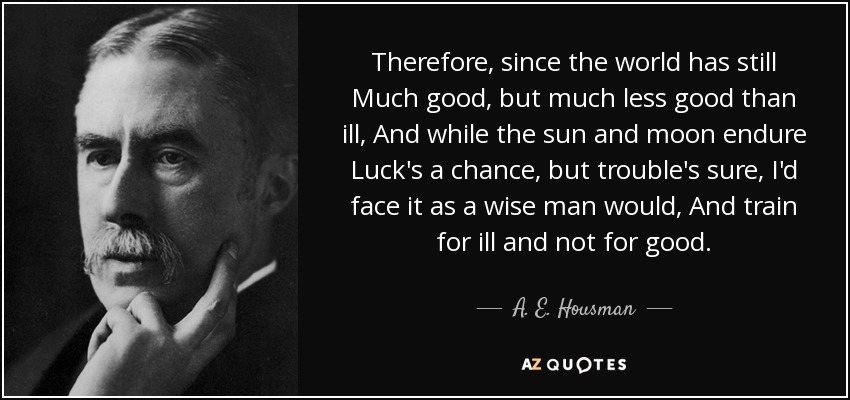 Therefore, since the world has still Much good, but much less good than ill, And while the sun and moon endure Luck's a chance, but trouble's sure, I'd face it as a wise man would, And train for ill and not for good. - A. E. Housman
