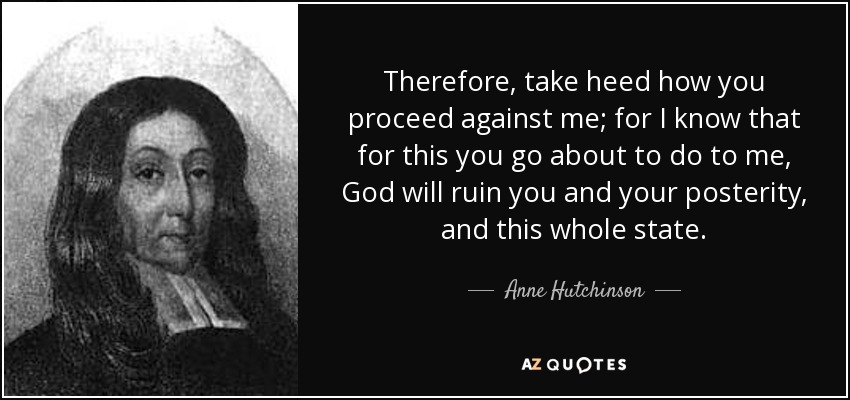 Therefore, take heed how you proceed against me; for I know that for this you go about to do to me, God will ruin you and your posterity, and this whole state. - Anne Hutchinson