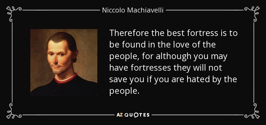 Therefore the best fortress is to be found in the love of the people, for although you may have fortresses they will not save you if you are hated by the people. - Niccolo Machiavelli