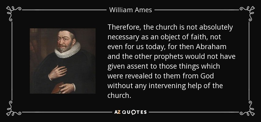 Therefore, the church is not absolutely necessary as an object of faith, not even for us today, for then Abraham and the other prophets would not have given assent to those things which were revealed to them from God without any intervening help of the church. - William Ames