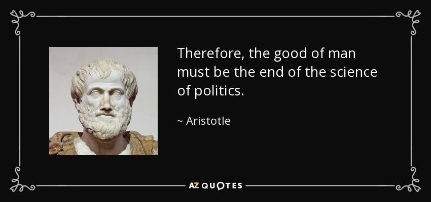 Therefore, the good of man must be the end of the science of politics. - Aristotle