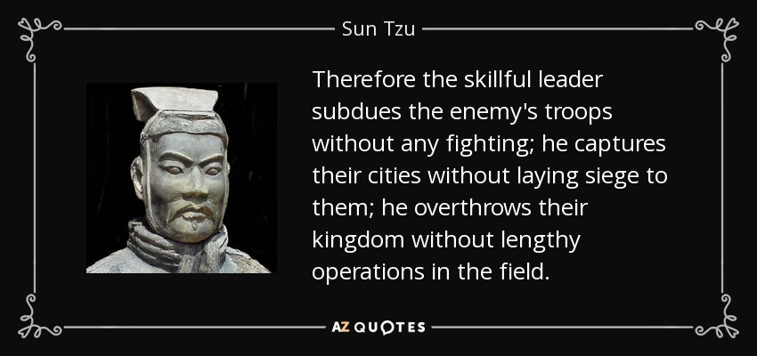 Therefore the skillful leader subdues the enemy's troops without any fighting; he captures their cities without laying siege to them; he overthrows their kingdom without lengthy operations in the field. - Sun Tzu