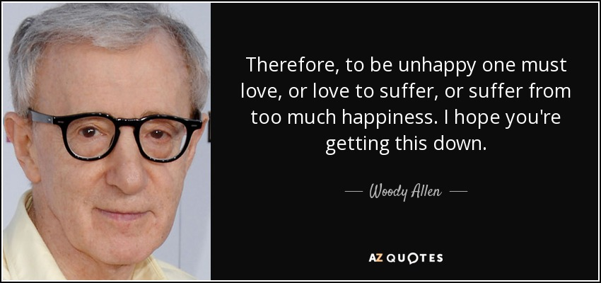 Therefore, to be unhappy one must love, or love to suffer, or suffer from too much happiness. I hope you're getting this down. - Woody Allen