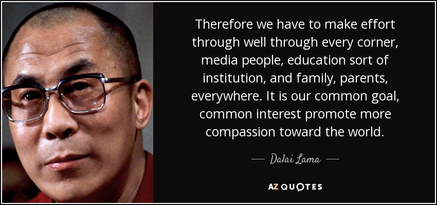 Therefore we have to make effort through well through every corner, media people, education sort of institution, and family, parents, everywhere. It is our common goal, common interest promote more compassion toward the world. - Dalai Lama