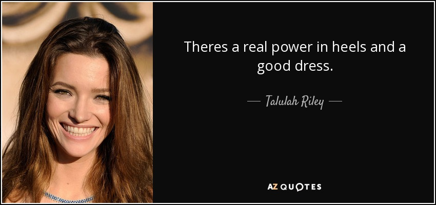 Talulah Riley quote: Theres a real power in heels and a good dress.