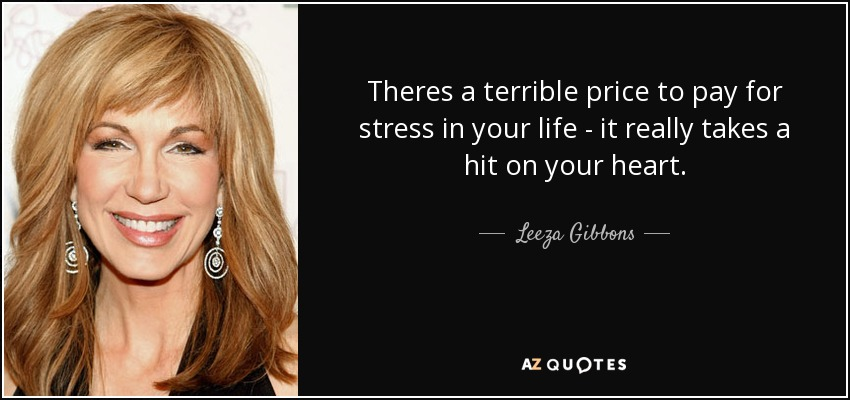 Theres a terrible price to pay for stress in your life - it really takes a hit on your heart. - Leeza Gibbons