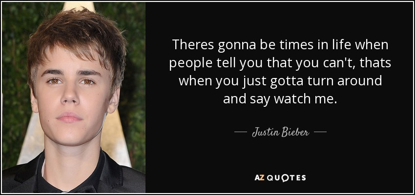 Theres gonna be times in life when people tell you that you can't, thats when you just gotta turn around and say watch me. - Justin Bieber