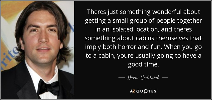 Theres just something wonderful about getting a small group of people together in an isolated location, and theres something about cabins themselves that imply both horror and fun. When you go to a cabin, youre usually going to have a good time. - Drew Goddard