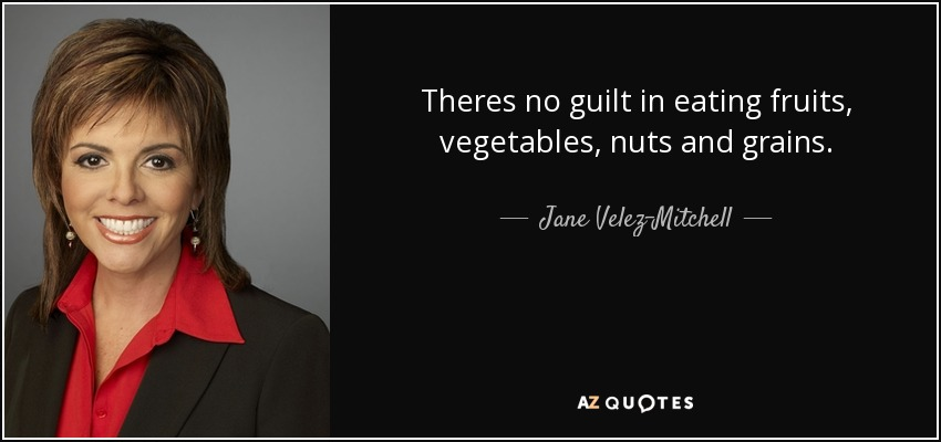 Theres no guilt in eating fruits, vegetables, nuts and grains. - Jane Velez-Mitchell