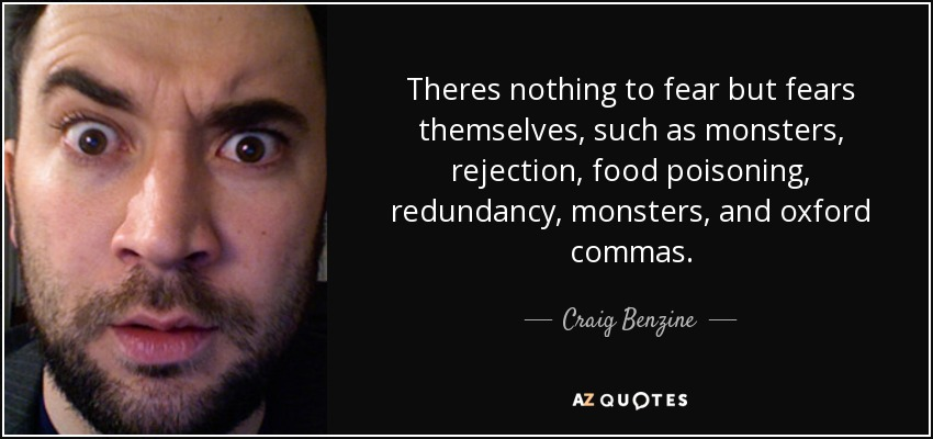 Theres nothing to fear but fears themselves, such as monsters, rejection, food poisoning, redundancy, monsters, and oxford commas. - Craig Benzine