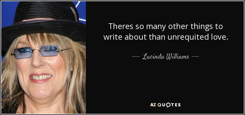 Theres so many other things to write about than unrequited love. - Lucinda Williams