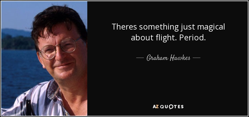 Theres something just magical about flight. Period. - Graham Hawkes
