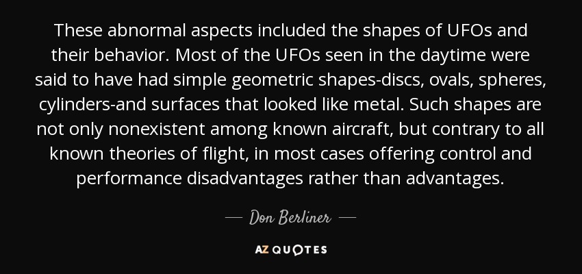 These abnormal aspects included the shapes of UFOs and their behavior. Most of the UFOs seen in the daytime were said to have had simple geometric shapes-discs, ovals, spheres, cylinders-and surfaces that looked like metal. Such shapes are not only nonexistent among known aircraft, but contrary to all known theories of flight, in most cases offering control and performance disadvantages rather than advantages. - Don Berliner