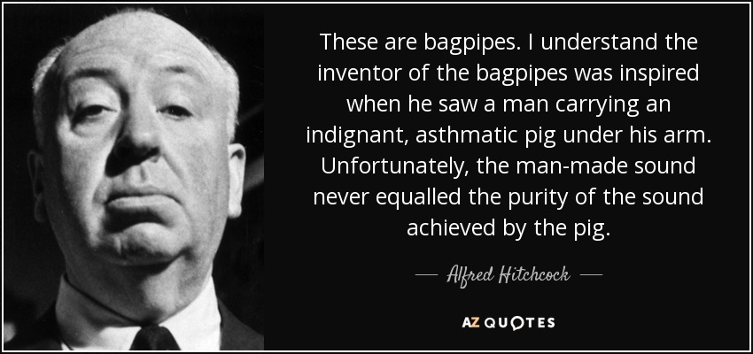 These are bagpipes. I understand the inventor of the bagpipes was inspired when he saw a man carrying an indignant, asthmatic pig under his arm. Unfortunately, the man-made sound never equalled the purity of the sound achieved by the pig. - Alfred Hitchcock