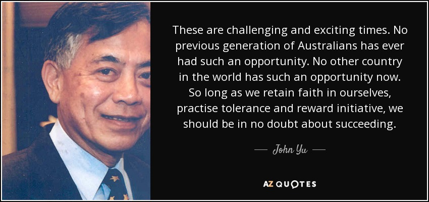 These are challenging and exciting times. No previous generation of Australians has ever had such an opportunity. No other country in the world has such an opportunity now. So long as we retain faith in ourselves, practise tolerance and reward initiative, we should be in no doubt about succeeding. - John Yu