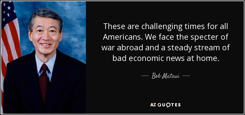 These are challenging times for all Americans. We face the specter of war abroad and a steady stream of bad economic news at home. - Bob Matsui