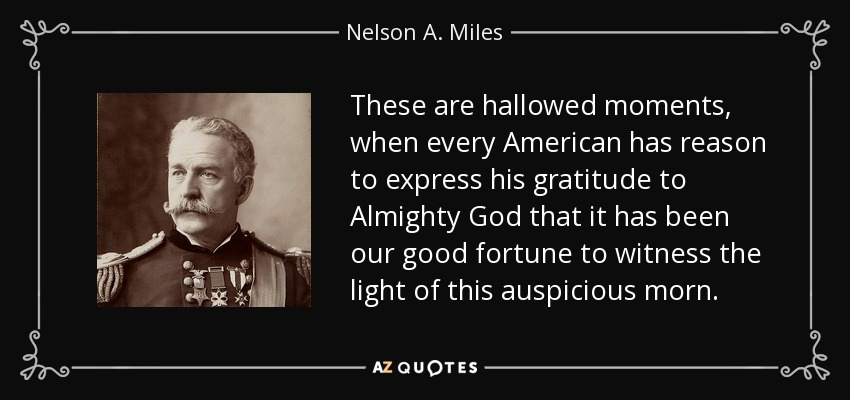 These are hallowed moments, when every American has reason to express his gratitude to Almighty God that it has been our good fortune to witness the light of this auspicious morn. - Nelson A. Miles