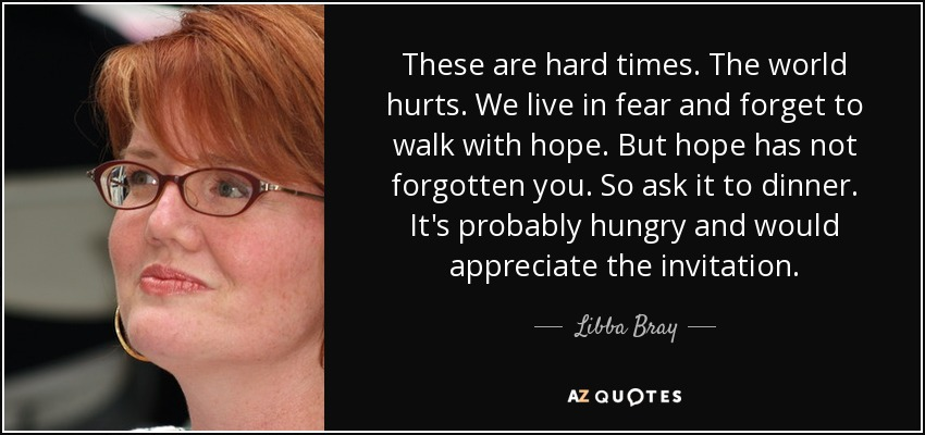 These are hard times. The world hurts. We live in fear and forget to walk with hope. But hope has not forgotten you. So ask it to dinner. It's probably hungry and would appreciate the invitation. - Libba Bray