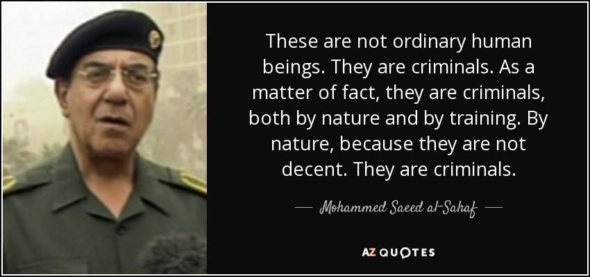 These are not ordinary human beings. They are criminals. As a matter of fact, they are criminals, both by nature and by training. By nature, because they are not decent. They are criminals. - Mohammed Saeed al-Sahaf