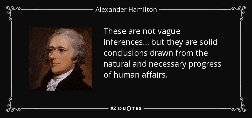These are not vague inferences . . . but they are solid conclusions drawn from the natural and necessary progress of human affairs. - Alexander Hamilton
