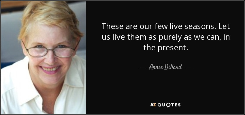 These are our few live seasons. Let us live them as purely as we can, in the present. - Annie Dillard