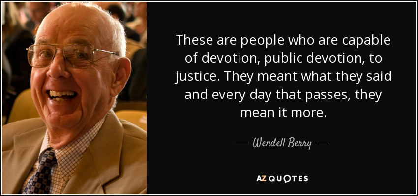 These are people who are capable of devotion, public devotion, to justice. They meant what they said and every day that passes, they mean it more. - Wendell Berry