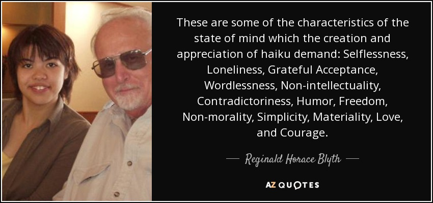 These are some of the characteristics of the state of mind which the creation and appreciation of haiku demand: Selflessness, Loneliness, Grateful Acceptance, Wordlessness, Non-intellectuality, Contradictoriness, Humor, Freedom, Non-morality, Simplicity, Materiality, Love, and Courage. - Reginald Horace Blyth