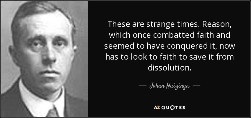 These are strange times. Reason, which once combatted faith and seemed to have conquered it, now has to look to faith to save it from dissolution. - Johan Huizinga