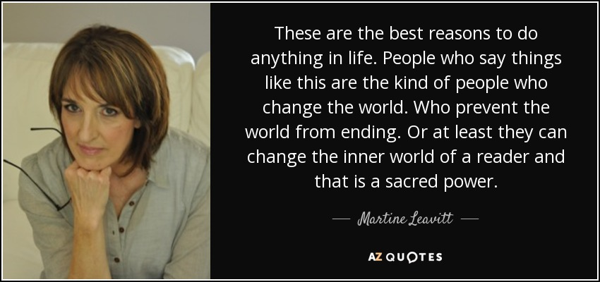These are the best reasons to do anything in life. People who say things like this are the kind of people who change the world. Who prevent the world from ending. Or at least they can change the inner world of a reader and that is a sacred power. - Martine Leavitt
