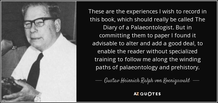 These are the experiences I wish to record in this book, which should really be called The Diary of a Palaeontologist. But in committing them to paper I found it advisable to alter and add a good deal, to enable the reader without specialized training to follow me along the winding paths of palaeontology and prehistory. - Gustav Heinrich Ralph von Koenigswald