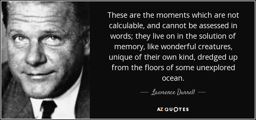 These are the moments which are not calculable, and cannot be assessed in words; they live on in the solution of memory, like wonderful creatures, unique of their own kind, dredged up from the floors of some unexplored ocean. - Lawrence Durrell