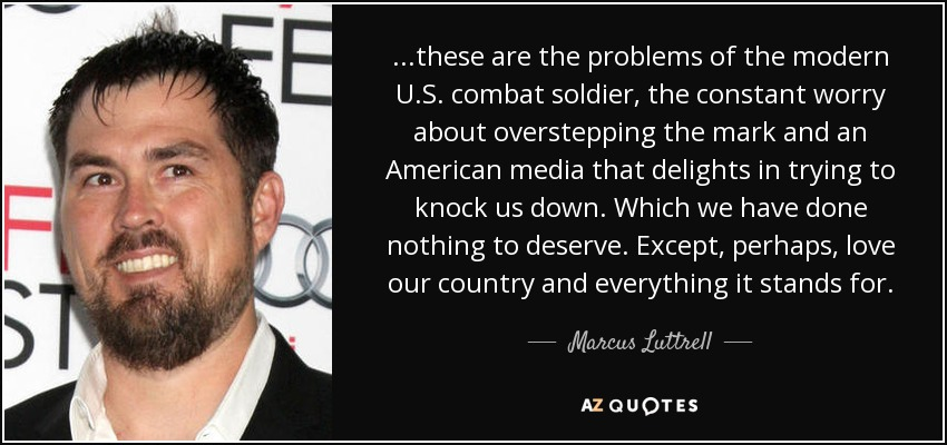 ...these are the problems of the modern U.S. combat soldier, the constant worry about overstepping the mark and an American media that delights in trying to knock us down. Which we have done nothing to deserve. Except, perhaps, love our country and everything it stands for. - Marcus Luttrell