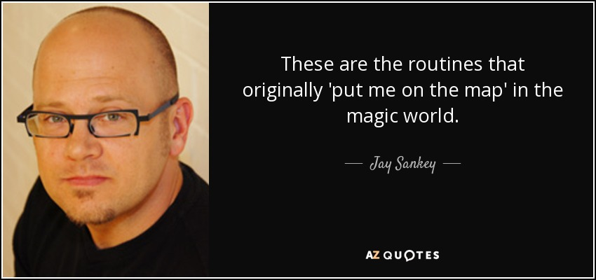 These are the routines that originally 'put me on the map' in the magic world. - Jay Sankey