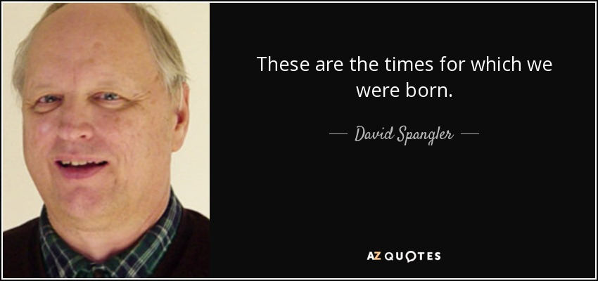 These are the times for which we were born. - David Spangler