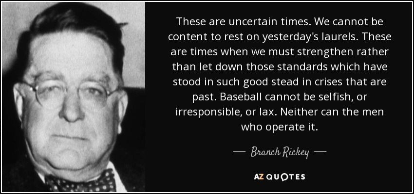 These are uncertain times. We cannot be content to rest on yesterday's laurels. These are times when we must strengthen rather than let down those standards which have stood in such good stead in crises that are past. Baseball cannot be selfish, or irresponsible, or lax. Neither can the men who operate it. - Branch Rickey