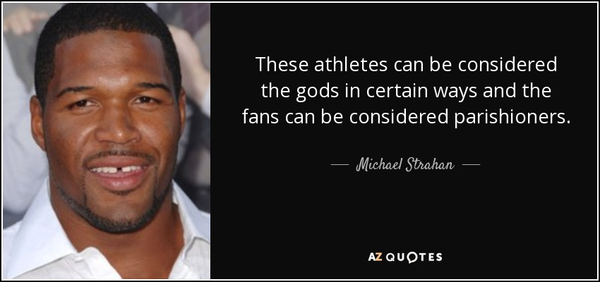 These athletes can be considered the gods in certain ways and the fans can be considered parishioners. - Michael Strahan