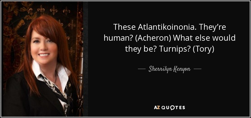 These Atlantikoinonia. They're human? (Acheron) What else would they be? Turnips? (Tory) - Sherrilyn Kenyon