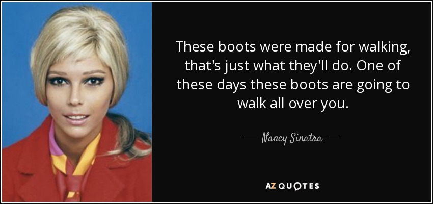 These boots were made for walking, that's just what they'll do. One of these days these boots are going to walk all over you. - Nancy Sinatra