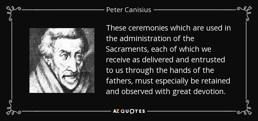 These ceremonies which are used in the administration of the Sacraments, each of which we receive as delivered and entrusted to us through the hands of the fathers, must especially be retained and observed with great devotion. - Peter Canisius