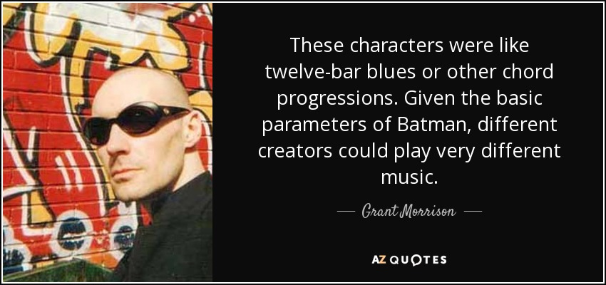 These characters were like twelve-bar blues or other chord progressions. Given the basic parameters of Batman, different creators could play very different music. - Grant Morrison